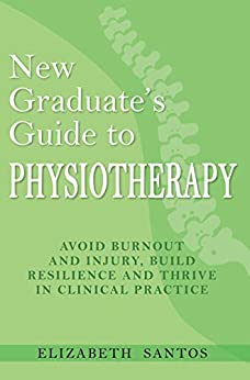 New Graduate's Guide to Physiotherapy: Avoid burnout and injury, build resilience and thrive in clinical practice by [Elizabeth Santos]