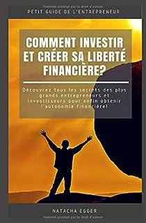 Petit Guide de l'Entrepreneur - COMMENT INVESTIR ET CREER SA LIBERTE FINANCIERE?: Découvrez tous les secrets des plus gran...