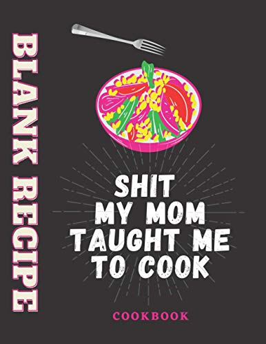 Shit My Mom Taught Me To Cook: Blank Recipe Book / Blank Cookbook Personalized Recipe Book Cute Recipe Book Empty Recipe Book Customized Blank Recipe ... 100 Blank Pages, 8.5x11 Inches matte Finish