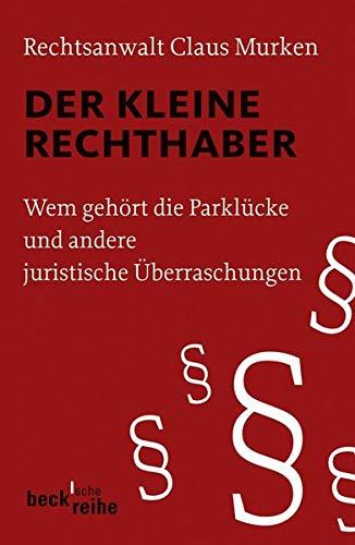 Der kleine Rechthaber: Wem gehört die Parklücke und andere juristische Überraschungen (Beck'sche Reihe)