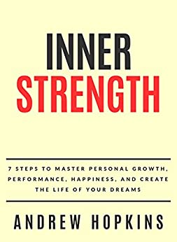Inner Strength: 7 Steps To Master Personal Growth, Performance, Happiness, and Create the Life of Your Dreams by [Andrew Hopkins]