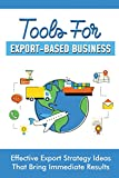 Tools For Export-Based Business: Effective Export Strategy Ideas That Bring Immediate Results: Import Export Marketing Strategy
