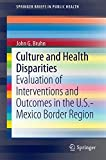 Culture and Health Disparities: Evaluation of Interventions and Outcomes in the U.S.-Mexico Border Region (SpringerBriefs in Public Health)