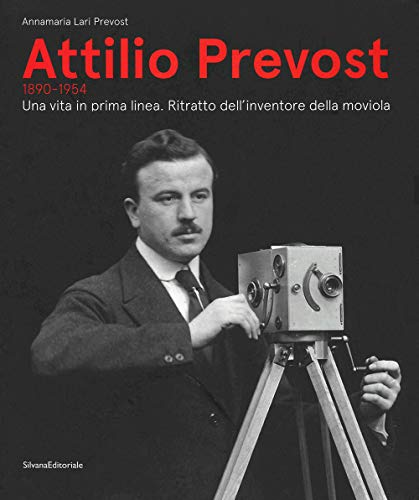 Attilio Prevost (1890-1954). Una vita in prima linea. Ritratto dell'inventore della moviola. Ediz. illustrata