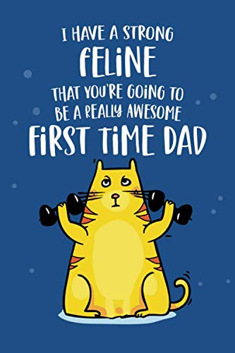 I Have a Strong Feline That You're Going To Be An Awesome First Time Dad: Funny Joke Appreciation & Encouragement Gift Idea for New 1st Time Fathers. ... Cute Novelty Cat Lover Themed Design.
