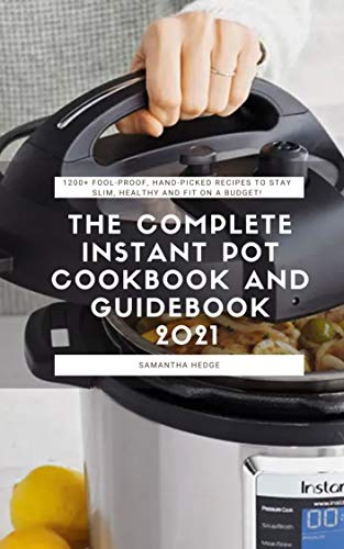 The Complete Instant Pot Cookbook And Guidebook 2021: 1200+ Fool-Proof, Hand-Picked Recipes...