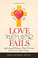 Love Never Fails: God's Story of Restoring a Broken Marriage to Serve His Kingdom Purpose