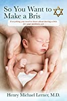 So You Want to Make a Bris: Everything You Need to Know About Having a Bris for Your Newborn Son