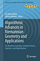 Algorithmic Advances in Riemannian Geometry and Applications: For Machine Learning, Computer Vision, Statistics, and Optimization (Advances in Computer Vision and Pattern Recognition)