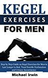 Kegel Exercises for Men: Step by Step Guide on Kegel Exercises for Men to Last Longer in Bed, Treat Erectile Dysfunction and Urinary Incontinence For Optimum Prostrate Health