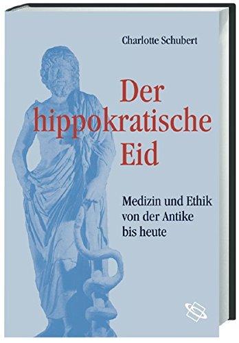 Der hippokratische Eid. Medizin und Ethik von der Antike bis heute