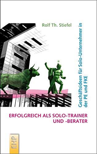 Erfolgreich als Solo-Trainer und -Berater: Geschäftsideen für Solo-Unternehmer in der PE und FKE (Strategieumsetzende PE und Führungskräfte-Entwicklung; Hg. Rolf Th. Stiefel)