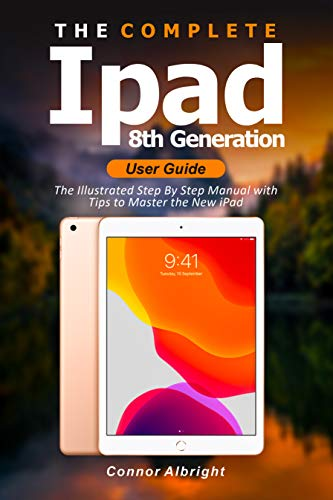 The Complete iPad 8th Generation User Guide: The Illustrated Step By Step Manual with Tips to Master the New iPad (English Edition)