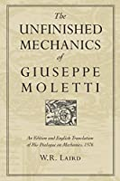 The Unfinished Mechanics of Giuseppe Moletti: An Edition and English Translation of His Dialogue on Mechanics, 1576 (Heritage)