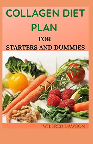COLLAGEN DIET PLAN FOR STARTERS AND DUMMIES: Amazing Recipes To Rejuvenate skin, strengthen joints And live healthier