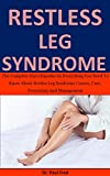 Restless Leg Syndrome: The Complete Encyclopedia On Everything You Need To Know About Restless Leg Syndrome Causes, Cure, Prevention And Management