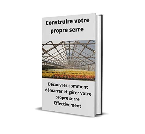 Construire votre propre serre: Découvrez comment démarrer et gérer votre propre serre Effectivement (French Edition)