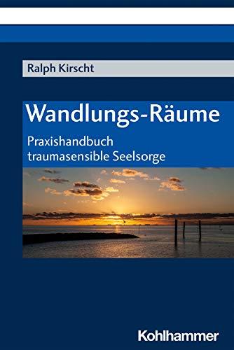 Wandlungs-Raume: Praxishandbuch Traumasensible Seelsorge (German Edition)
