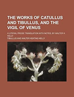 The Works of Catullus and Tibullus, and the Vigil of Venus; A Literal Prose Translation with Notes, by Walter K. Kelly