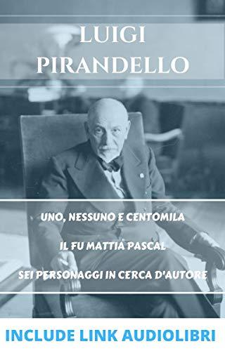 Luigi Pirandello: Uno, nessuno e centromila - Il fu Mattia Pascal - Sei personaggi in cerca d'autore