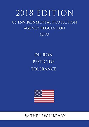 Diuron - Pesticide Tolerance (US Environmental Protection Agency Regulation) (EPA) (2018 Edition)
