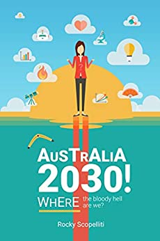 Australia 2030!: Where The Bloody Hell Are We? by [Rocky Scopelliti]