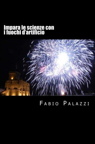 Impara le scienze con i fuochi d'artificio: Come appassionarsi alla chimica e alla fisica, attraverso i fuochi d'artificio.