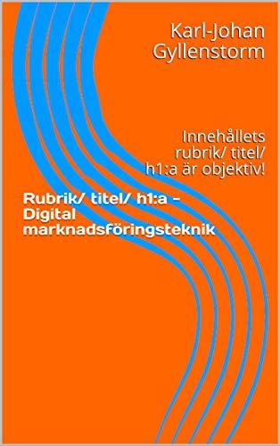 Rubrik/ titel/ h1:a - Digital marknadsföringsteknik : Innehållets rubrik/ titel/ h1:a är objektiv! (Swedish Edition)