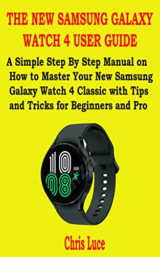THE NEW SAMSUNG GALAXY WATCH 4 USER GUIDE: A Simple Step By Step Manual on How to Master Your New Samsung Galaxy Watch 4 Classic with Tips and Tricks for Beginners and Pro (English Edition)