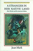 A Stranger in Her Native Land: Alice Fletcher and the American Indians (Women in the West)