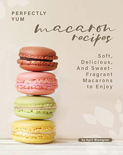 Perfectly Yum Macaron Recipes: Soft, Delicious, And Sweet-Fragrant Macarons to Enjoy