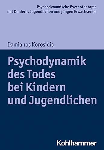 Psychodynamik des Todes bei Kindern und Jugendlichen (Psychodynamische Psychotherapie mit Kindern, Jugendlichen und jungen Erwachsenen: Perspektiven ... Praxis und Anwendungen im 21. Jahrhundert)