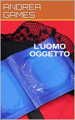 L'UOMO OGGETTO: Un romanzo sconcio (Italian Edition)