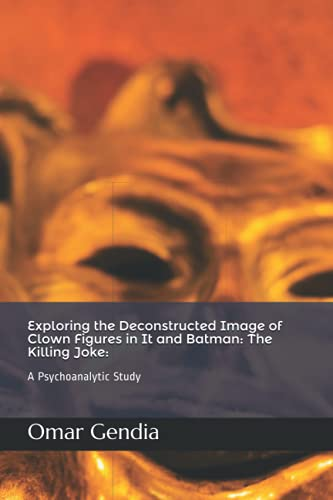 Exploring the Deconstructed Image of Clown Figures in It and Batman: The Killing Joke:: A Psychoanalytic Study