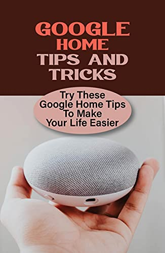 Google Home Tips And Tricks: Try These Google Home Tips To Make Your Life Easier: Getting Started With Google Home (English Edition)