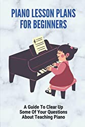 Piano Lesson Plans For Beginners: A Guide To Clear Up Some Of Your Questions About Teaching Piano: The Piano Practice Teaching