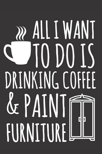 All I Want To Do is Drinking Coffee And Paint Furniture Notebook:...