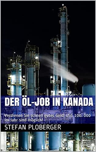 Der Öl-Job in Kanada: Verdienen Sie schnell gutes Geld! US$ 100. 000 im Jahr sind möglich!