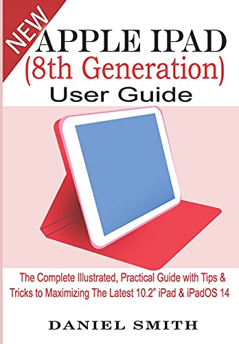 """Apple iPad (8th Generation) User Guide: The Complete Illustrated, Practical Guide with Tips & Tricks to Maximizing the latest 10.2"""" iPad & iPadOS 14"""