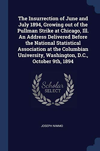 The Insurrection of June and July 1894, Growing out of the Pullman Strike at Chicago, Ill. An Address Delivered Before the National Statistical ... Washington, D.C., October 9th, 1894