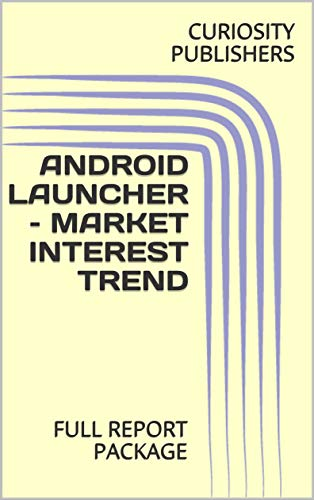 ANDROID LAUNCHER – MARKET INTEREST TREND: FULL REPORT PACKAGE (English Edition)