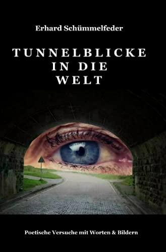 Tunnelblicke in die Welt: Poetische Versuche mit Worten und Bildern