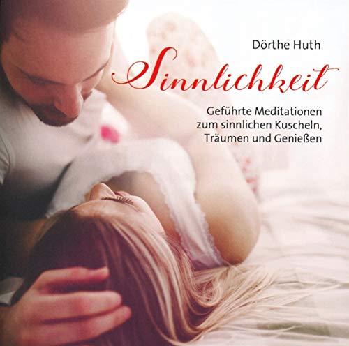 Sinnlichkeit: Geführte Meditationen zum sinnlichen Kuscheln, Träumen und Genießen!