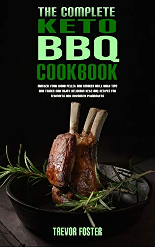 The Complete Keto BBQ Cookbook: Master your Wood Pellet and Smoker Grill with Tips and Tricks and Enjoy Delicious Keto BBQ Recipes for Beginners and Advanced Pitmasters