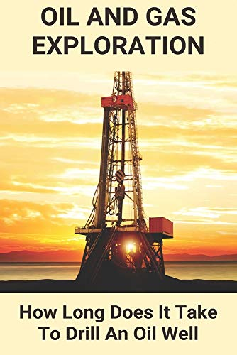 Oil And Gas Exploration: How Long Does It Take To Drill An Oil Well: Oil And Gas Exploration Projects