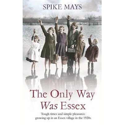 [ THE ONLY WAY WAS ESSEX TOUGH TIMES AND SIMPLE PLEASURES: GROWING UP IN AN ESSEX VILLAGE IN THE 1920S BY MAYS, SPIKE](AUTHOR)PAPERBACK