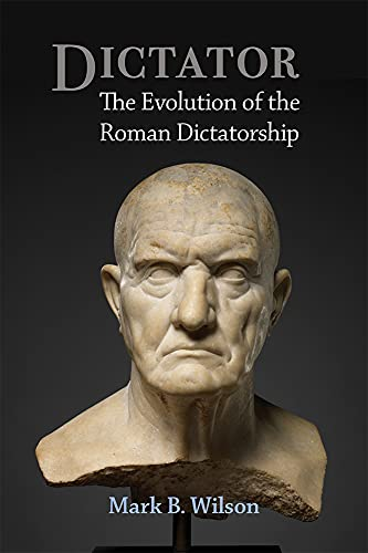 Dictator: The Evolution of the Roman Dictatorship