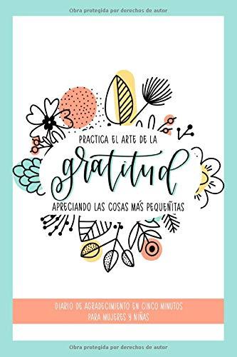 Practica el arte de la gratitud apreciando las cosas más pequeñitas: Diario de agradecimiento en cinco minutos para mujeres y niñas