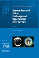 Neutron Stars and Pulsars (IAU S291): Challenges and Opportunities after 80 Years (Proceedings of the International Astronomical Union Symposia and Colloquia)