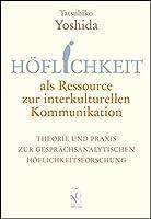 Hoeflichkeit als Ressource zur interkulturellen Kommunikation: Theorie und Praxis zur Gespraechsanalytischen Hoeflichkeitsforschung